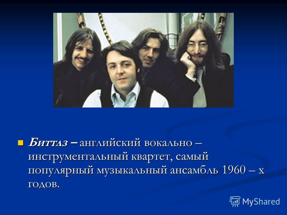 Биттлз – английский вокально – инструментальный квартет, самый популярный музыкальный ансамбль 1960 – х годов. Биттлз – английский вокально – инструментальный квартет, самый популярный музыкальный ансамбль 1960 – х годов.