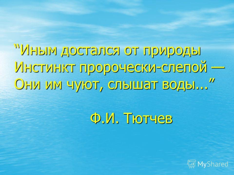 Иным достался от природы Инстинкт пророчески-слепой Они им чуют, слышат воды... Ф.И. Тютчев