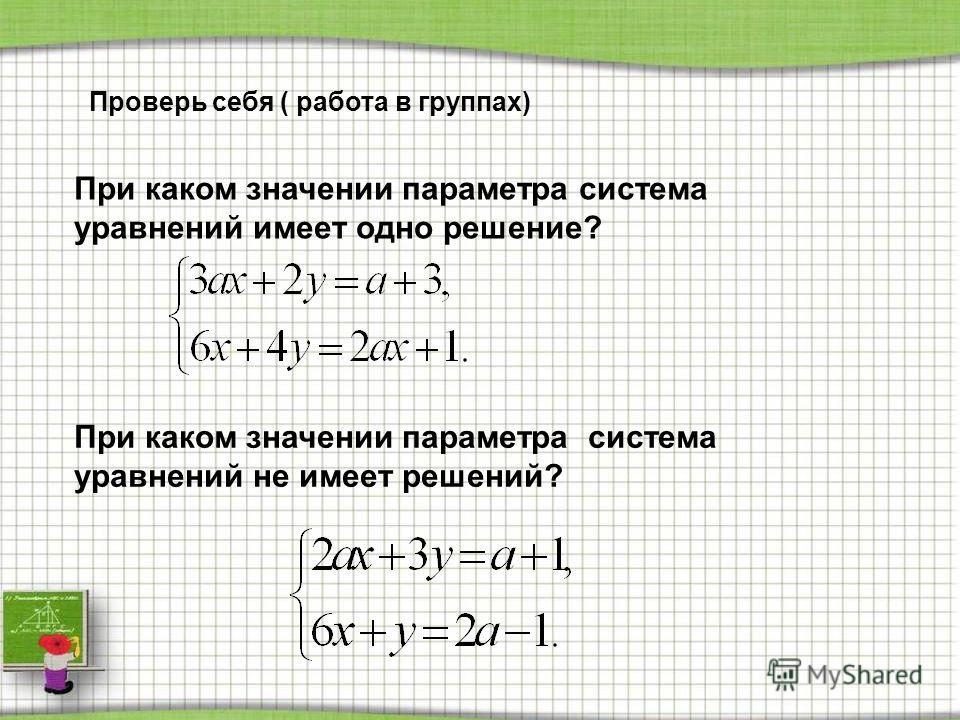 Проверь себя ( работа в группах) При каком значении параметра система уравнений имеет одно решение? При каком значении параметра система уравнений не имеет решений?
