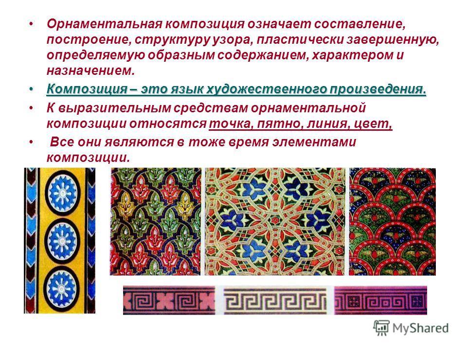 Орнаментальная композиция означает составление, построение, структуру узора, пластически завершенную, определяемую образным содержанием, характером и назначением. Композиция – это язык художественного произведения.Композиция – это язык художественног