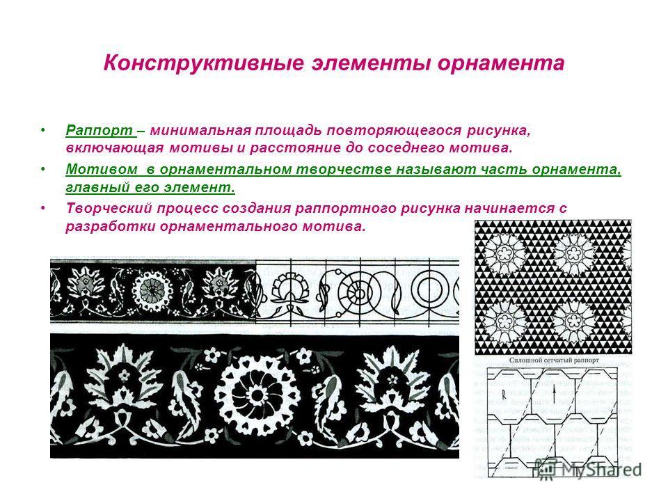 Конструктивные элементы орнамента Раппорт – минимальная площадь повторяющегося рисунка, включающая мотивы и расстояние до соседнего мотива. Мотивом в орнаментальном творчестве называют часть орнамента, главный его элемент. Творческий процесс создания