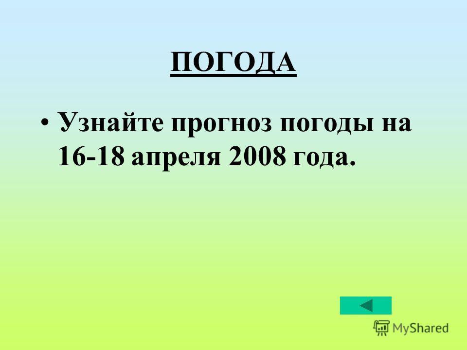ПОГОДА Узнайте прогноз погоды на 16-18 апреля 2008 года.
