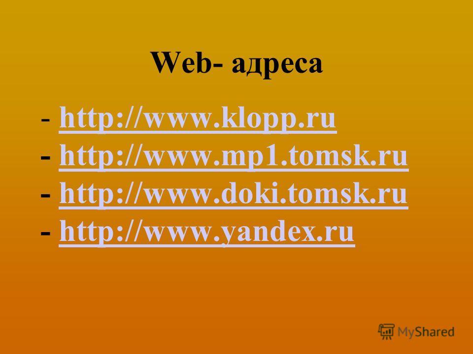 Web- адреса - http://www.klopp.ruhttp://www.klopp.ru - http://www.mp1.tomsk.ruhttp://www.mp1.tomsk.ru - http://www.doki.tomsk.ruhttp://www.doki.tomsk.ru - http://www.yandex.ruhttp://www.yandex.ru