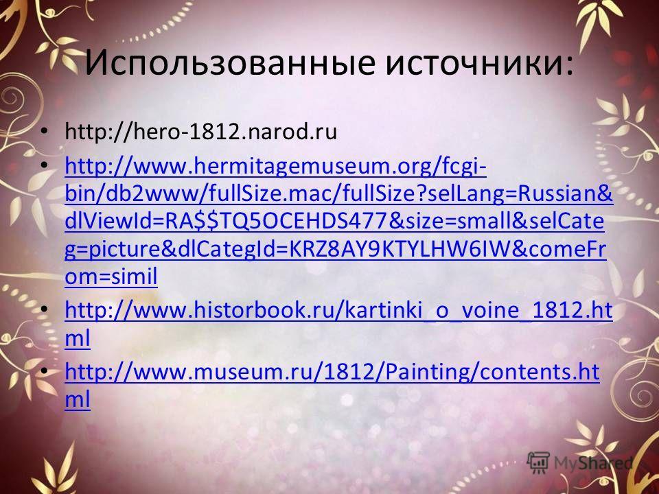 Использованные источники: http://hero-1812.narod.ru http://www.hermitagemuseum.org/fcgi- bin/db2www/fullSize.mac/fullSize?selLang=Russian& dlViewId=RA$$TQ5OCEHDS477&size=small&selCate g=picture&dlCategId=KRZ8AY9KTYLHW6IW&comeFr om=simil http://www.he