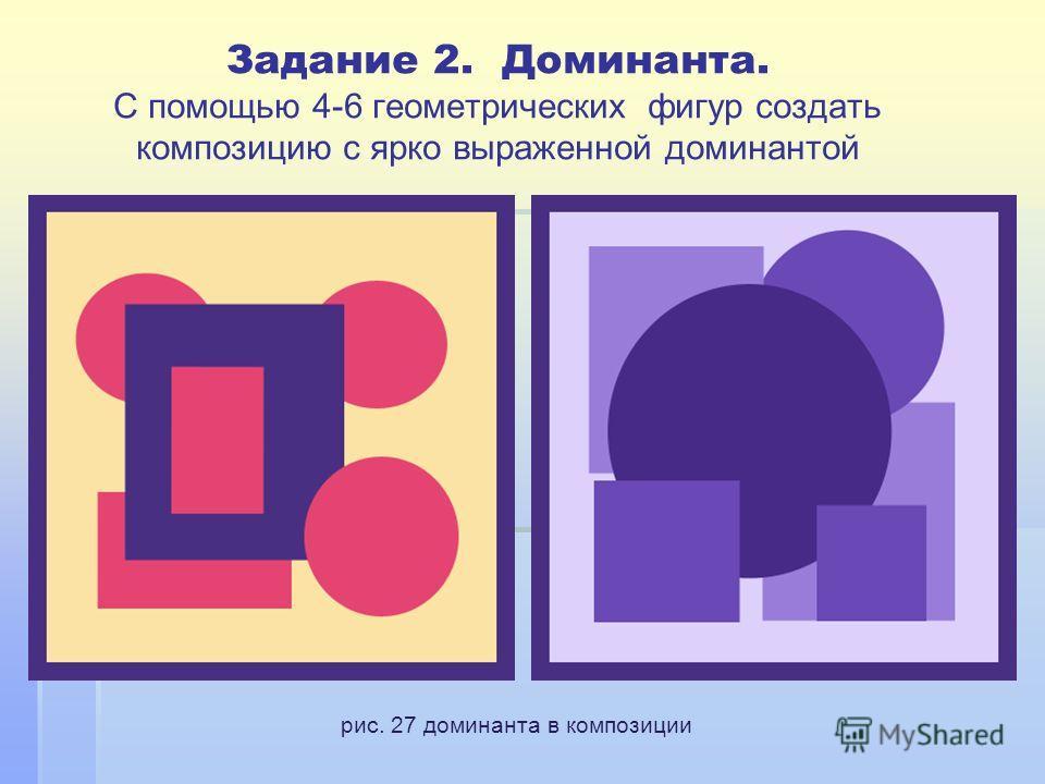 Задание 2. Доминанта. С помощью 4-6 геометрических фигур создать композицию с ярко выраженной доминантой рис. 27 доминанта в композиции