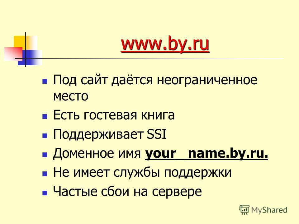 www.by.ru www.by.ru Под сайт даётся неограниченное место Есть гостевая книга Поддерживает SSI Доменное имя your_ name.by.ru. Не имеет службы поддержки Частые сбои на сервере