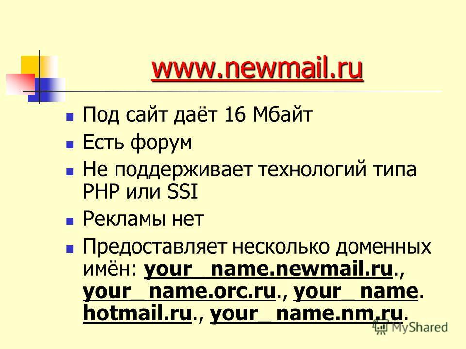 www.newmail.ru www.newmail.ru Под сайт даёт 16 Мбайт Есть форум Не поддерживает технологий типа PHP или SSI Рекламы нет Предоставляет несколько доменных имён: your_ name.newmail.ru., your_ name.orc.ru., your_ name. hotmail.ru., your_ name.nm.ru.