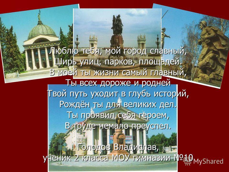 Люблю тебя, мой город славный, Ширь улиц, парков, площадей. В моей ты жизни самый главный, Ты всех дороже и родней Твой путь уходит в глубь историй, Рождён ты для великих дел. Ты проявил себя героем, В труде немало преуспел. Голодов Владислав, ученик