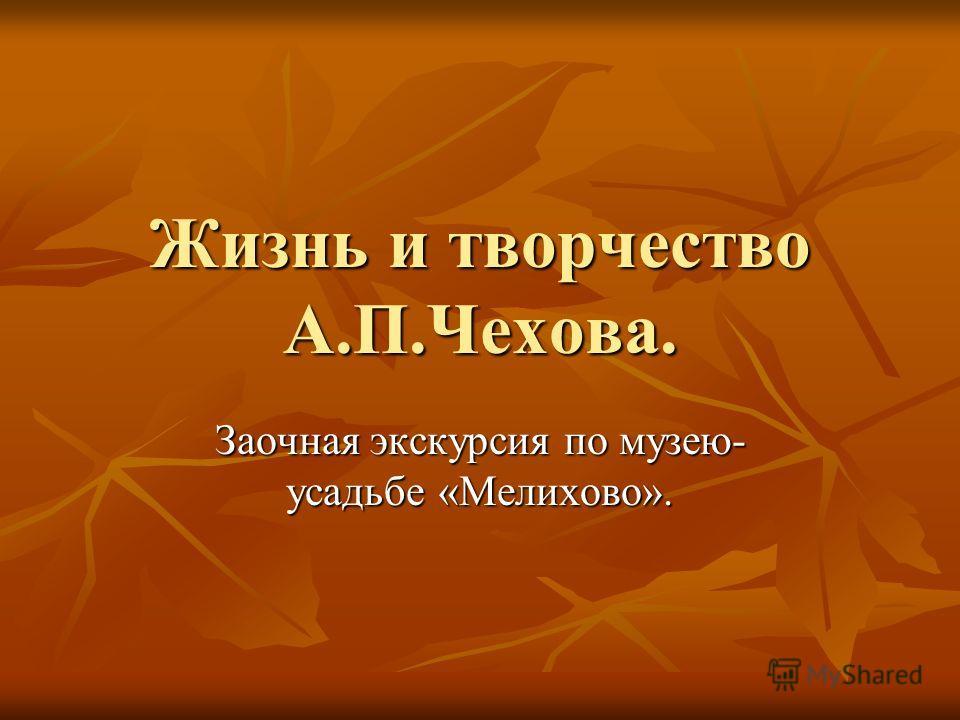 Жизнь и творчество А.П.Чехова. Заочная экскурсия по музею- усадьбе «Мелихово».