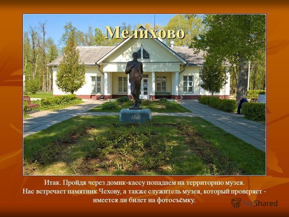 Итак. Пройдя через домик-кассу попадаем на территорию музея. Нас встречает памятник Чехову, а также служитель музея, который проверяет - имеется ли билет на фотосъёмку. Мелихово