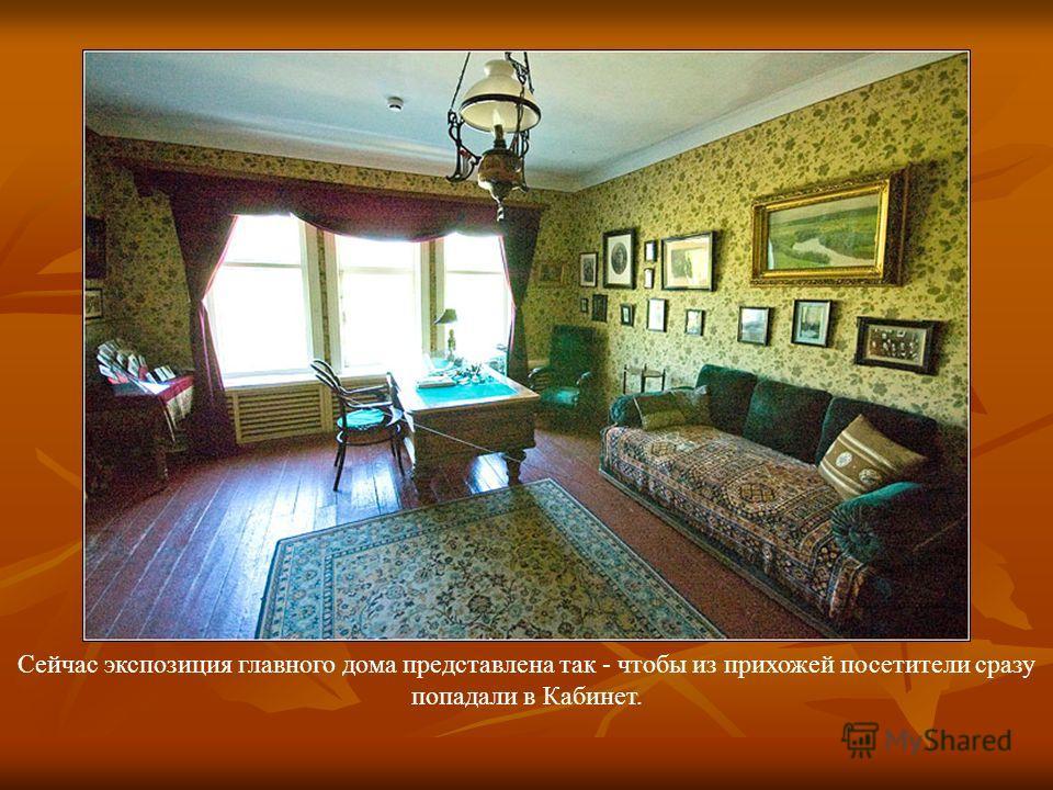Сейчас экспозиция главного дома представлена так - чтобы из прихожей посетители сразу попадали в Кабинет.