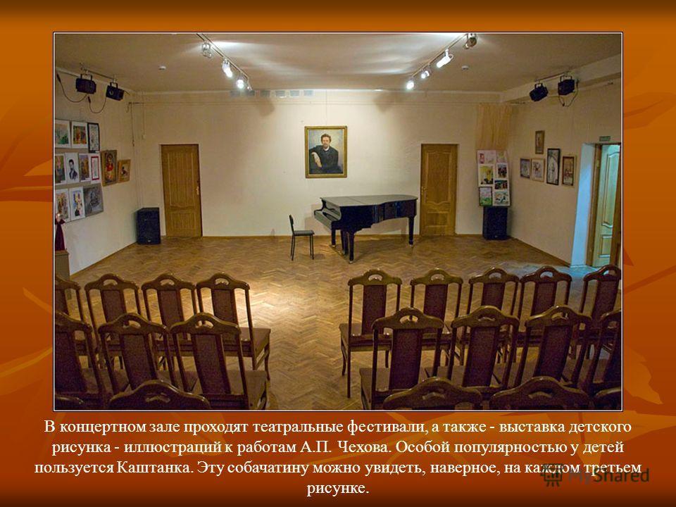 В концертном зале проходят театральные фестивали, а также - выставка детского рисунка - иллюстраций к работам А.П. Чехова. Особой популярностью у детей пользуется Каштанка. Эту собачатину можно увидеть, наверное, на каждом третьем рисунке.