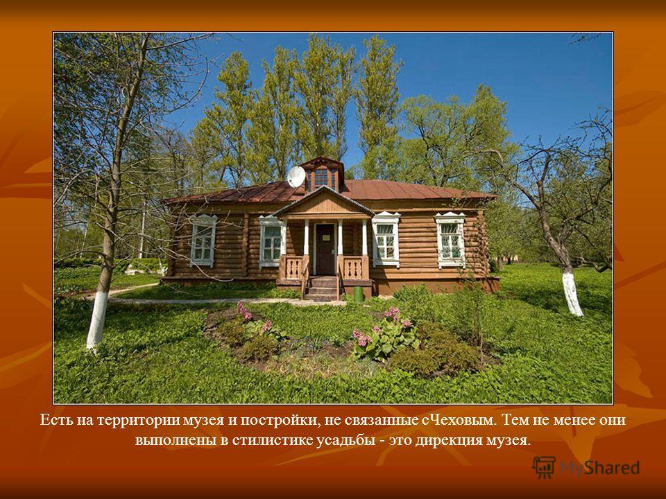 Есть на территории музея и постройки, не связанные сЧеховым. Тем не менее они выполнены в стилистике усадьбы - это дирекция музея.