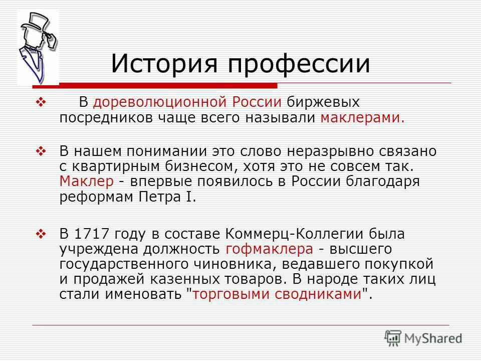 В дореволюционной России биржевых посредников чаще всего называли маклерами. В нашем понимании это слово неразрывно связано с квартирным бизнесом, хотя это не совсем так. Маклер - впервые появилось в России благодаря реформам Петра I. В 1717 году в с
