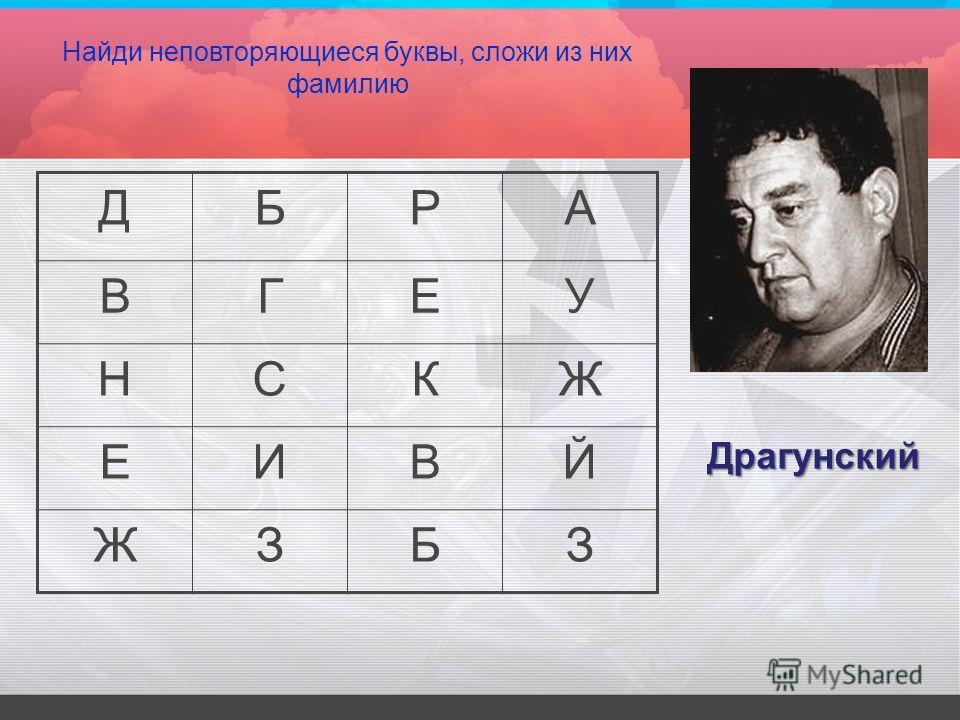 ДБРА ВГЕУ НСКЖ ЕИВЙ ЖЗБЗ Найди неповторяющиеся буквы, сложи из них фамилию Драгунский