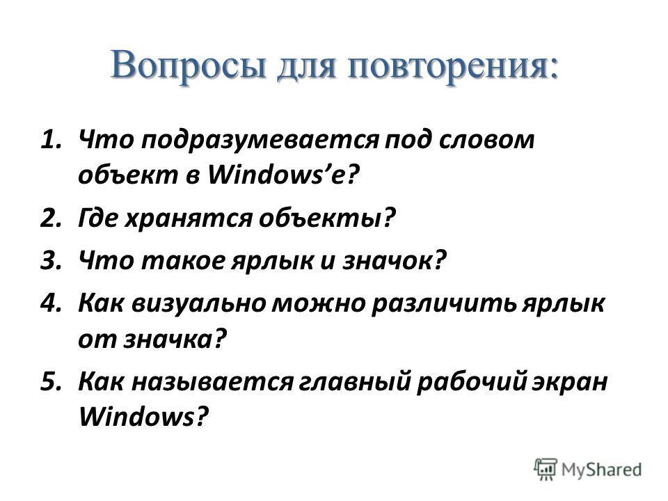 Вопросы для повторения: 1.Что подразумевается под словом объект в Windowsе? 2.Где хранятся объекты? 3.Что такое ярлык и значок? 4.Как визуально можно различить ярлык от значка? 5.Как называется главный рабочий экран Windows?