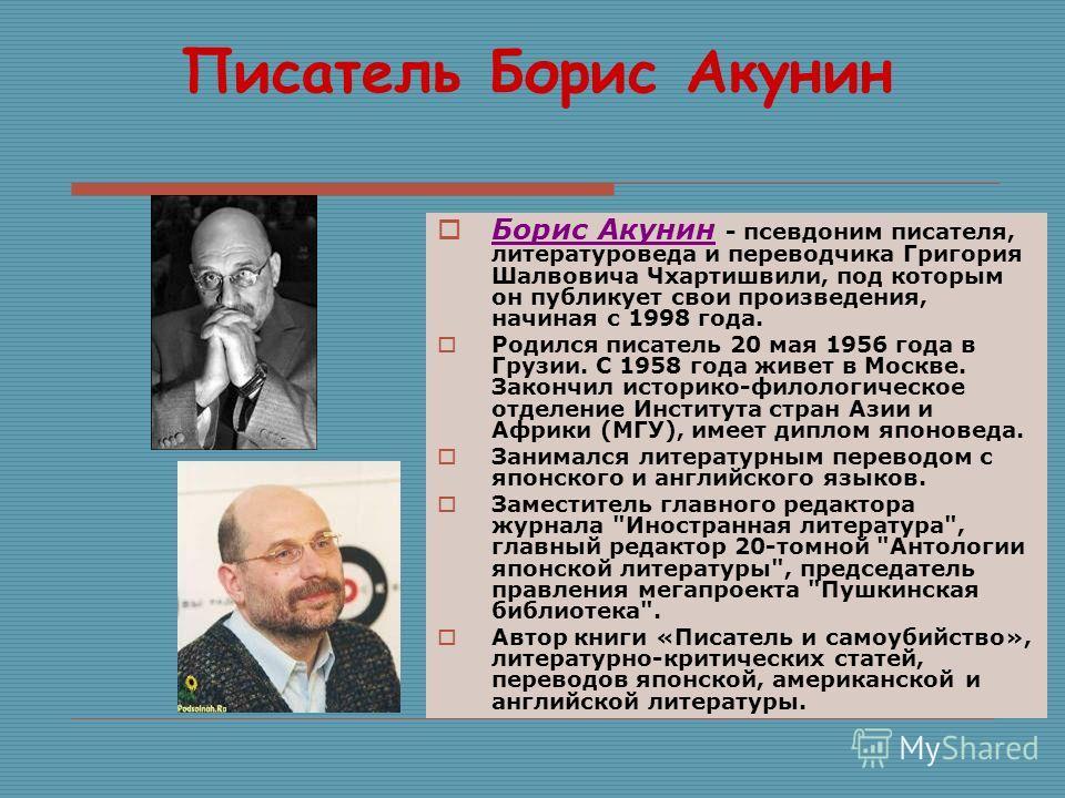 Писатель Борис Акунин Борис Акунин - псевдоним писателя, литературоведа и переводчика Григория Шалвовича Чхартишвили, под которым он публикует свои произведения, начиная с 1998 года. Родился писатель 20 мая 1956 года в Грузии. С 1958 года живет в Мос