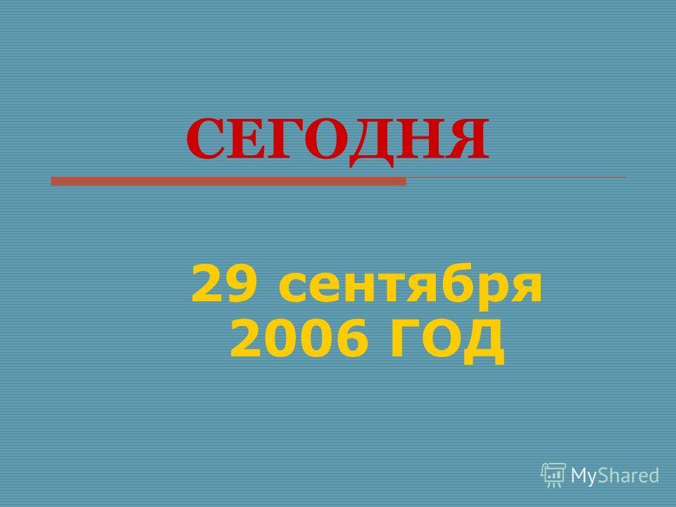 СЕГОДНЯ 29 сентября 2006 ГОД