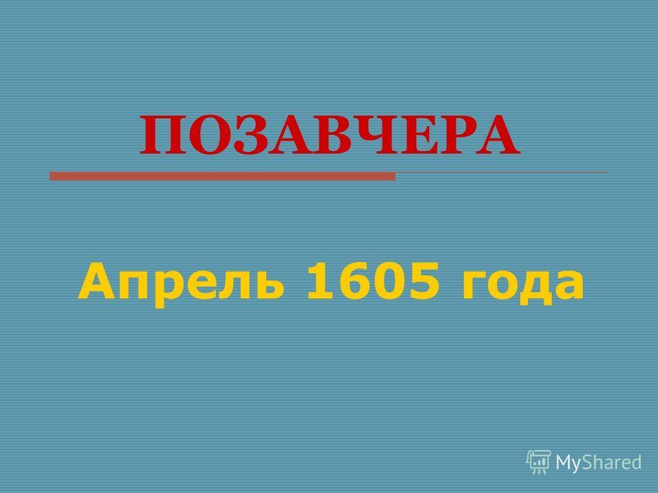 ПОЗАВЧЕРА Апрель 1605 года