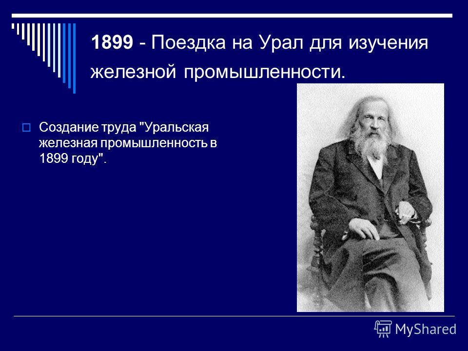 1899 - Поездка на Урал для изучения железной промышленности. Создание труда Уральская железная промышленность в 1899 году.