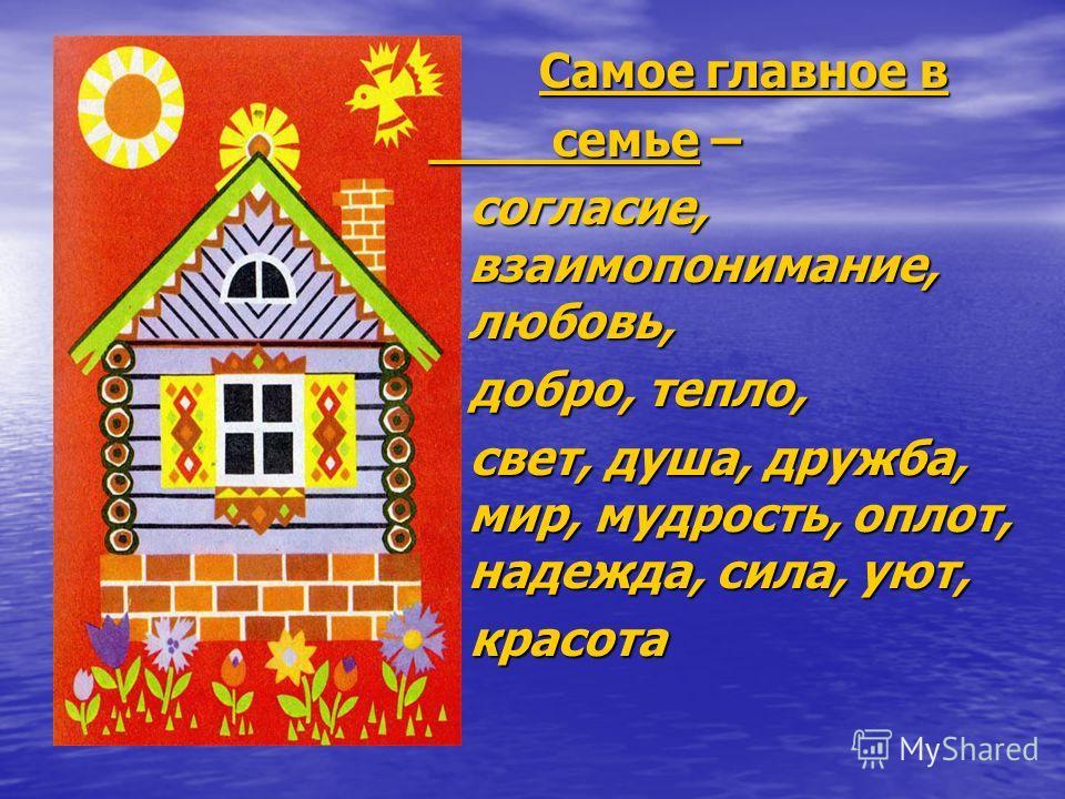 Самое главное в Самое главное в семье – семье – согласие, взаимопонимание, любовь, согласие, взаимопонимание, любовь, добро, тепло, добро, тепло, свет, душа, дружба, мир, мудрость, оплот, надежда, сила, уют, свет, душа, дружба, мир, мудрость, оплот,