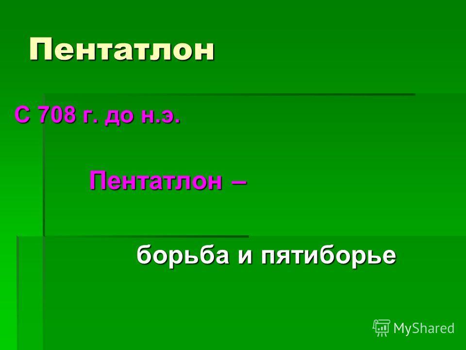 Пентатлон С 708 г. до н.э. Пентатлон – Пентатлон – борьба и пятиборье борьба и пятиборье
