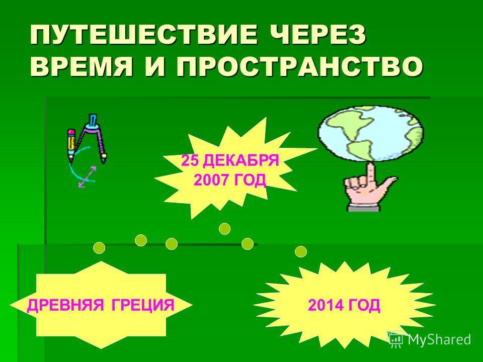 ПУТЕШЕСТВИЕ ЧЕРЕЗ ВРЕМЯ И ПРОСТРАНСТВО ДРЕВНЯЯ ГРЕЦИЯ 25 ДЕКАБРЯ 2007 ГОД 2014 ГОД