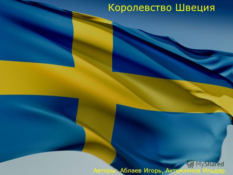 Королевство Швеция Авторы: Аблаев Игорь, Ахтемзянов Ильдар.