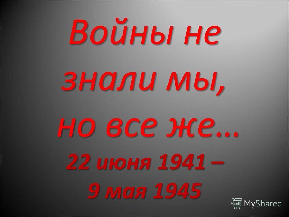 Войны не знали мы, но все же… 22 июня 1941 – 9 мая 1945