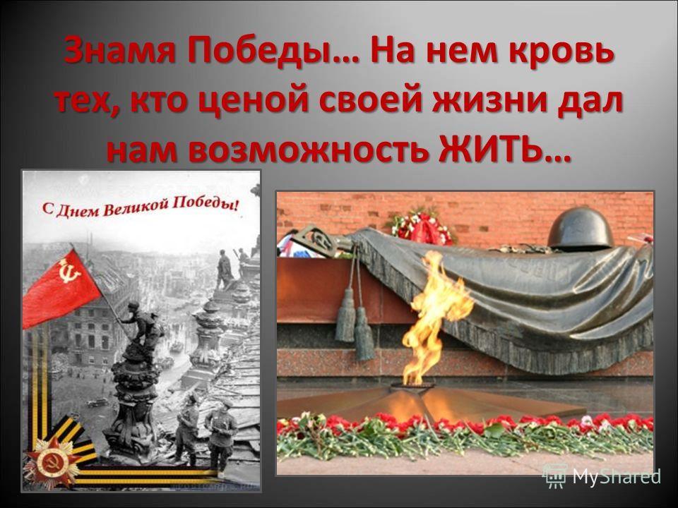 Знамя Победы… На нем кровь тех, кто ценой своей жизни дал нам возможность ЖИТЬ…