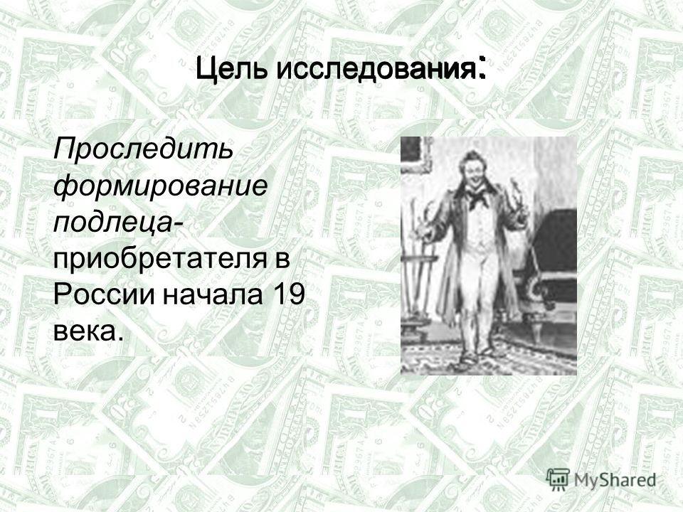 Цель исследования : Проследить формирование подлеца- приобретателя в России начала 19 века. Цель исследования :
