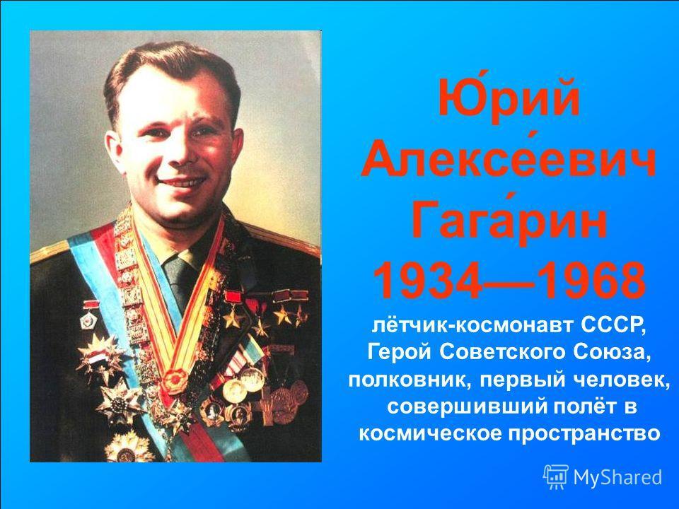 Ю́рий Алексе́евич Гага́рин 19341968 лётчик-космонавт СССР, Герой Советского Союза, полковник, первый человек, совершивший полёт в космическое пространство