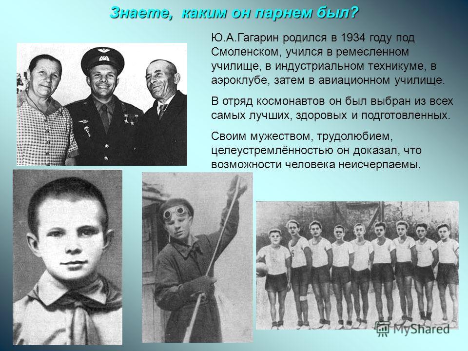 Знаете, каким он парнем был? Ю.А.Гагарин родился в 1934 году под Смоленском, учился в ремесленном училище, в индустриальном техникуме, в аэроклубе, затем в авиационном училище. В отряд космонавтов он был выбран из всех самых лучших, здоровых и подгот