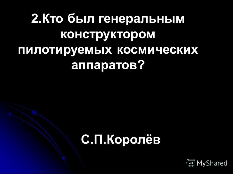 2.Кто был генеральным конструктором пилотируемых космических аппаратов? С.П.Королёв