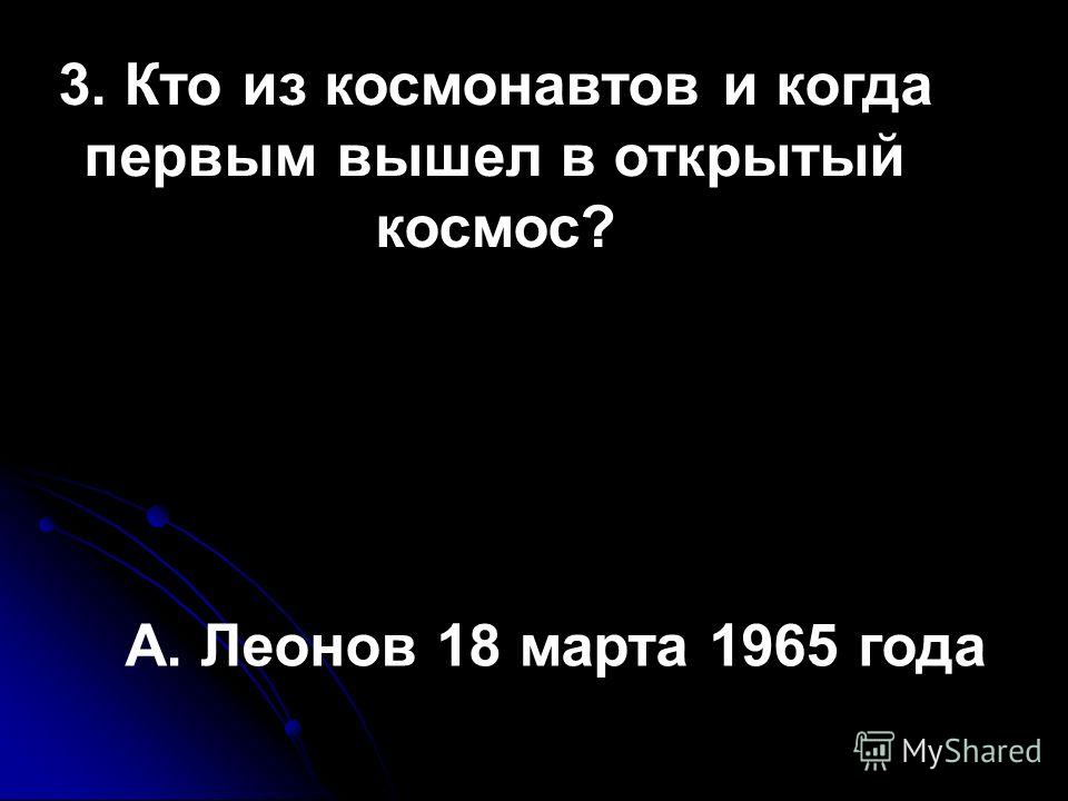 3. Кто из космонавтов и когда первым вышел в открытый космос? А. Леонов 18 марта 1965 года