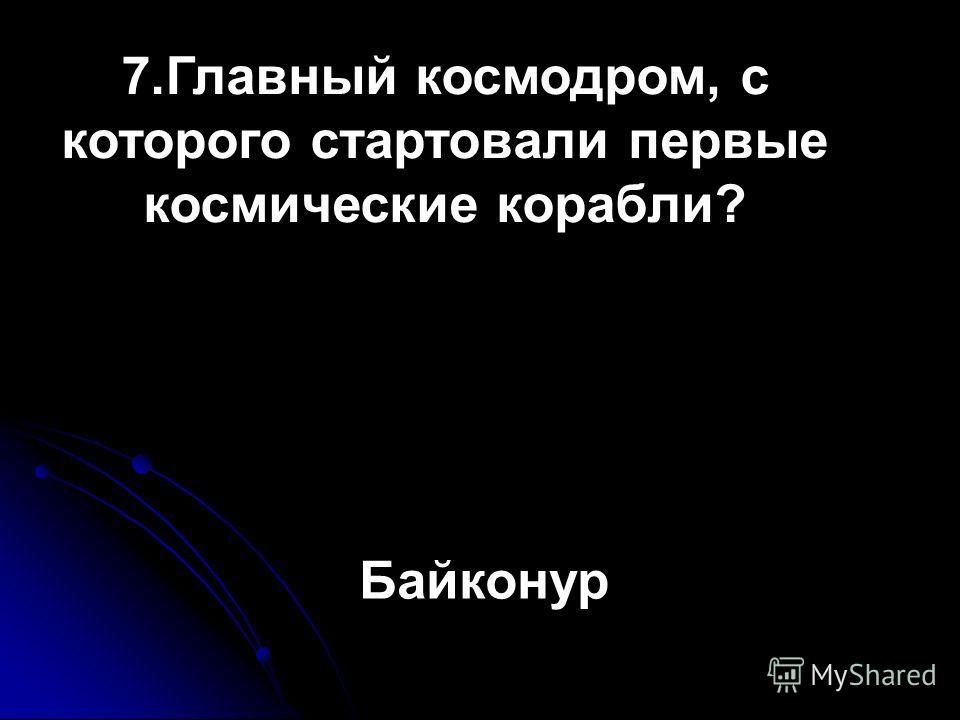 7.Главный космодром, с которого стартовали первые космические корабли? Байконур