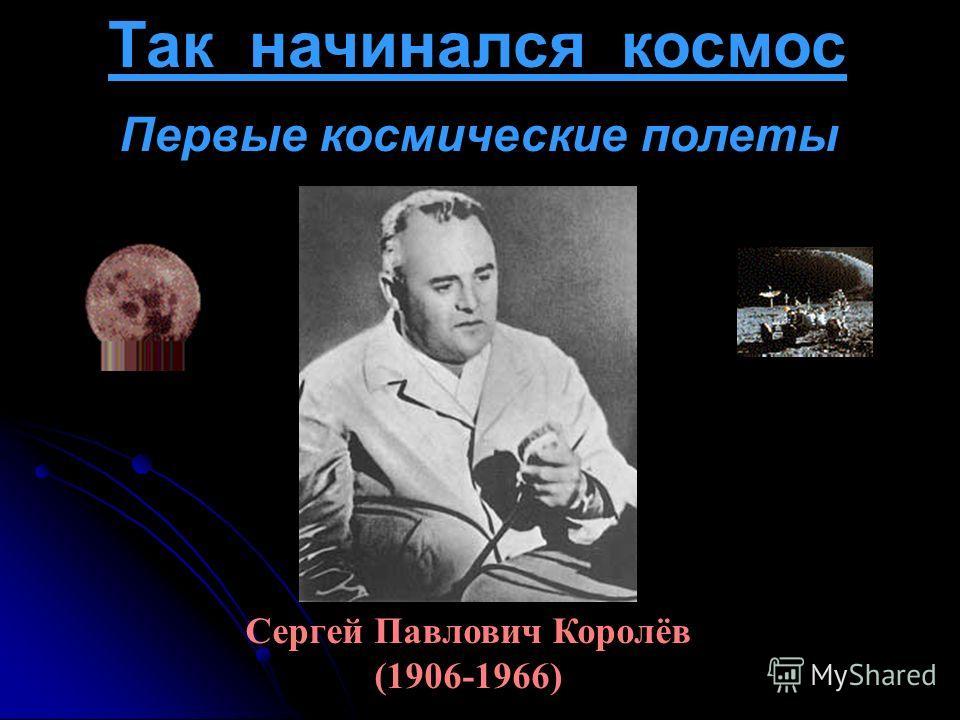 Так начинался космос Сергей Павлович Королёв (1906-1966) Первые космические полеты