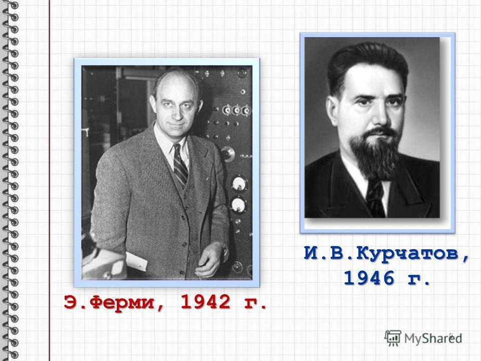 Э.Ферми, 1942 г. И.В.Курчатов, 1946 г. 9