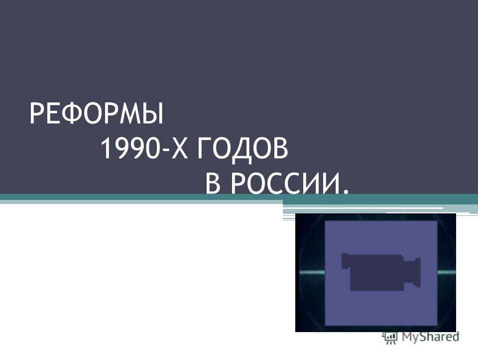 РЕФОРМЫ 1990-Х ГОДОВ В РОССИИ.