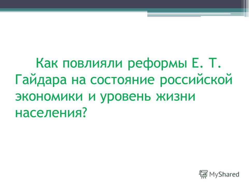 Как повлияли реформы Е. Т. Гайдара на состояние российской экономики и уровень жизни населения?