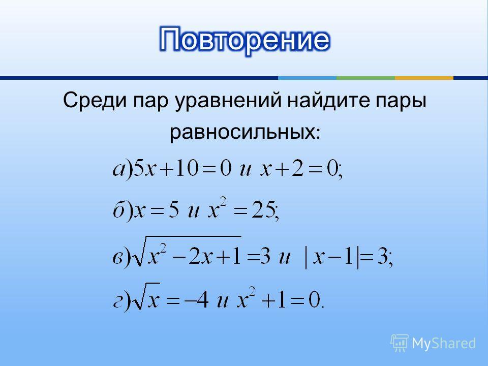 Среди пар уравнений найдите пары равносильных :