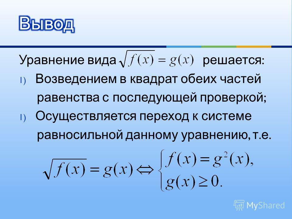 Уравнение вида решается : 1) Возведением в квадрат обеих частей равенства с последующей проверкой ; 1) Осуществляется переход к системе равносильной данному уравнению, т. е.