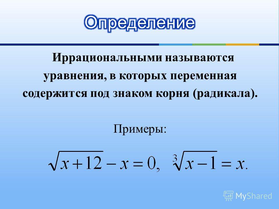 Иррациональными называются уравнения, в которых переменная содержится под знаком корня (радикала). Примеры:
