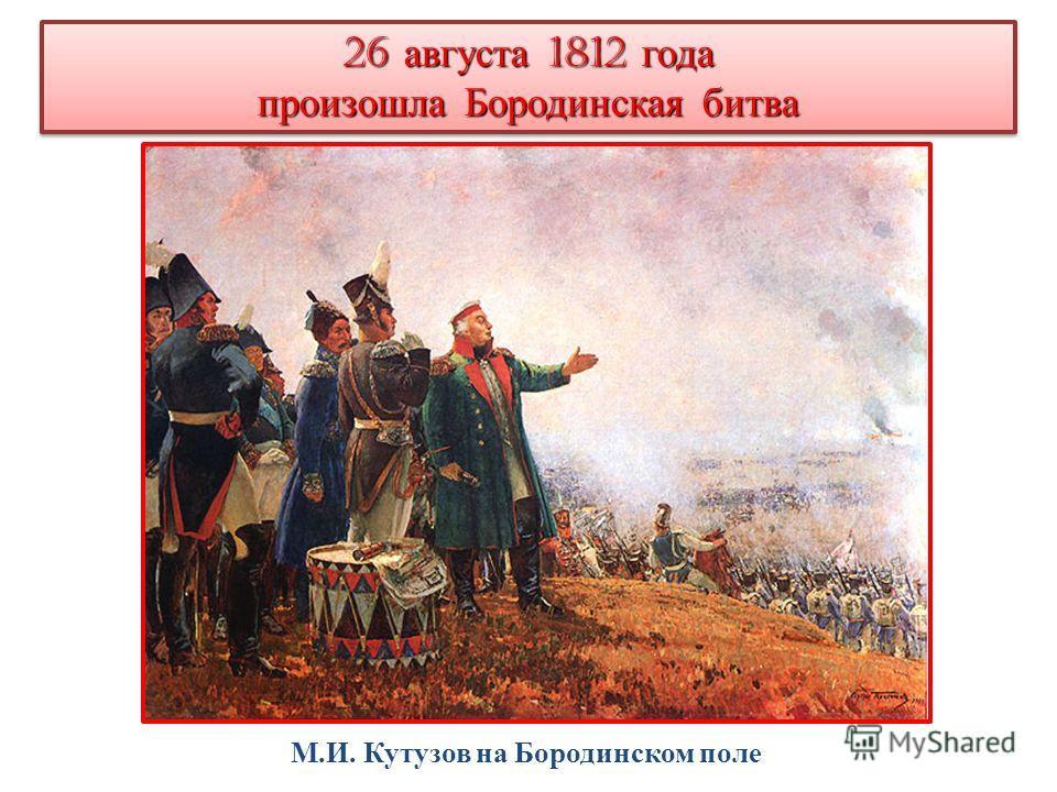 26 августа 1812 года произошла Бородинская битва 26 августа 1812 года произошла Бородинская битва М.И. Кутузов на Бородинском поле