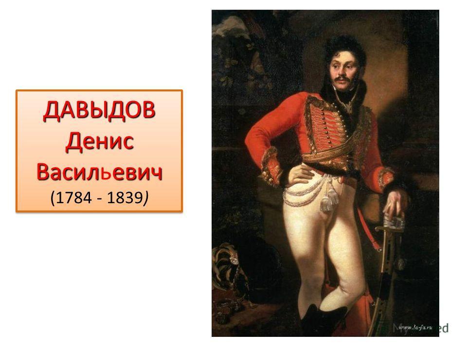 ДАВЫДОВ Денис Василевич ДАВЫДОВ Денис Васильевич (1784 - 1839) ДАВЫДОВ Денис Василевич ДАВЫДОВ Денис Васильевич (1784 - 1839)