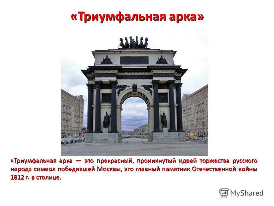 «Триумфальная арка» «Триумфальная арка это прекрасный, проникнутый идеей торжества русского народа символ победившей Москвы, это главный памятник Отечественной войны 1812 г. в столице.