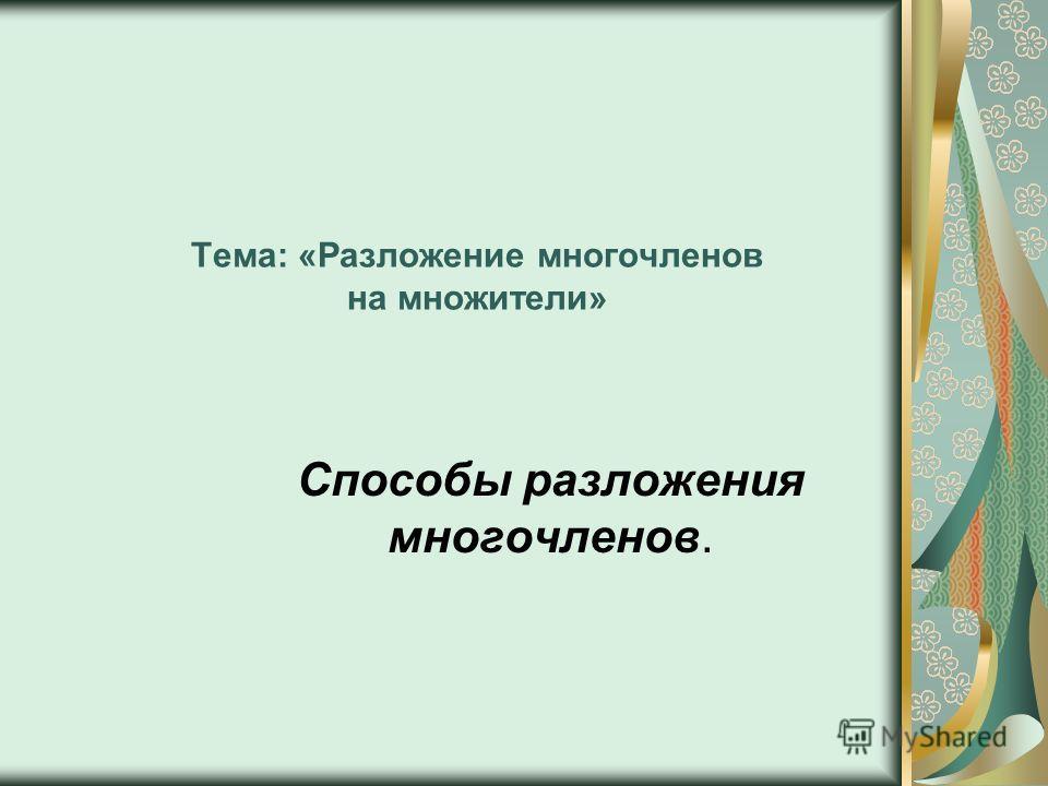 Тема: «Разложение многочленов на множители» Способы разложения многочленов.
