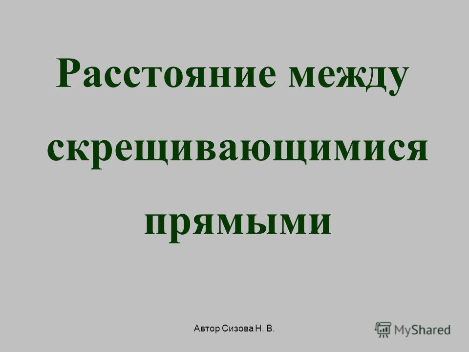 Автор Сизова Н. В. Расстояние между скрещивающимися прямыми