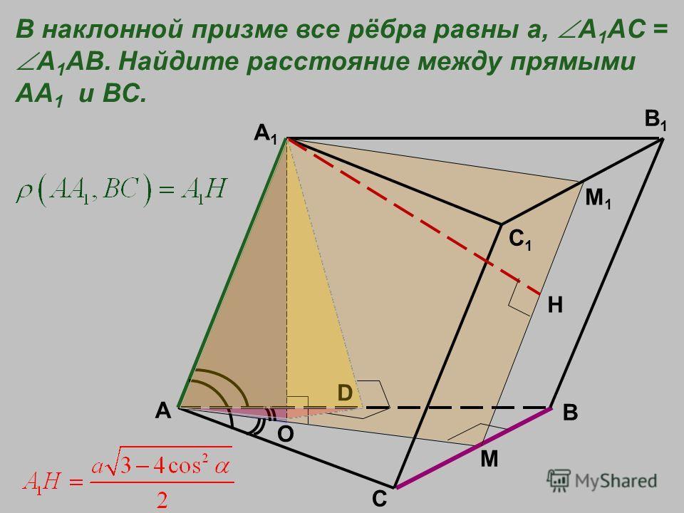 A B C A1A1 C1C1 B1B1 M O В наклонной призме все рёбра равны а, A 1 AC = A 1 AB. Найдите расстояние между прямыми АА 1 и ВС. М1М1 Н D