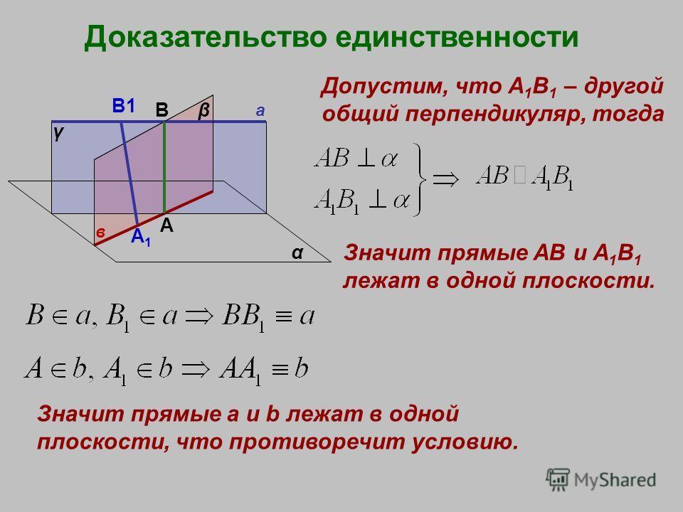 Доказательство единственности а в α β γ А В Допустим, что А 1 В 1 – другой общий перпендикуляр, тогда Значит прямые АВ и А 1 В 1 лежат в одной плоскости. Значит прямые a и b лежат в одной плоскости, что противоречит условию. B1 A1A1